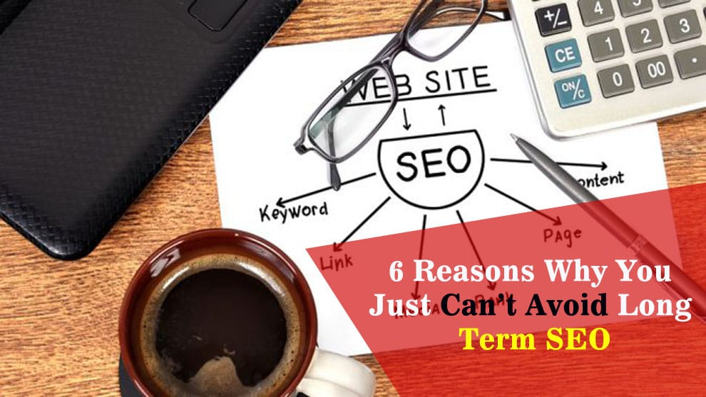 6 Reasons Why You Just Can't Avoid Long Term SEO
